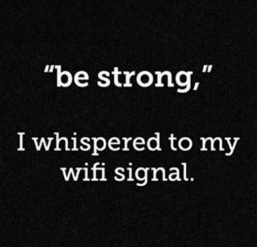 Be Strong, I whispered to my wifi signal