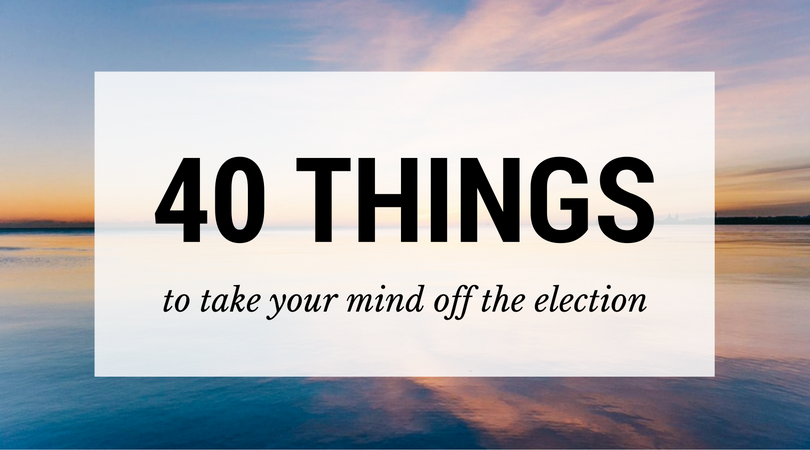 40 things to take your mind off the election