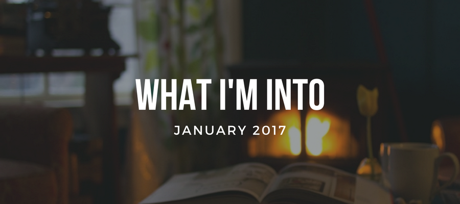 What I'm Into: January 2017