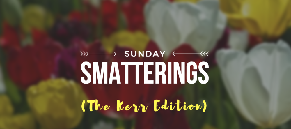 Sunday Smatterings (The Kerr Edition) 3.19.17