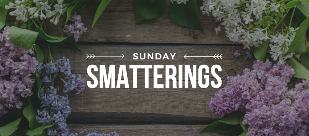 Sunday Smatterings 5.7.17