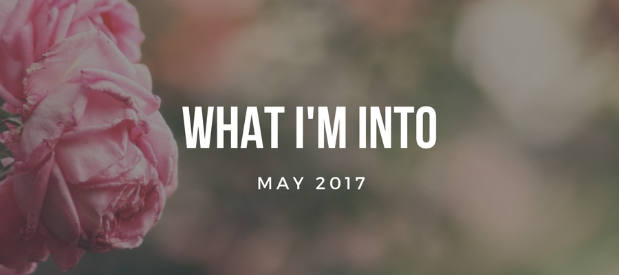 What I'm Into (May 2017)