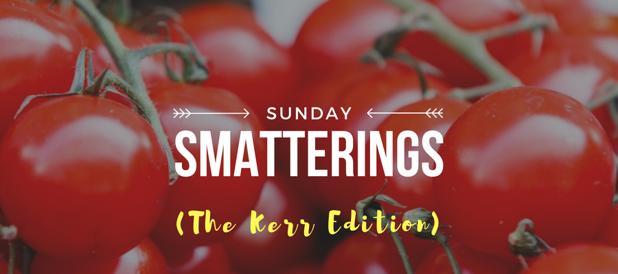 Sunday Smatterings (The Kerr Edition) 7.30.17