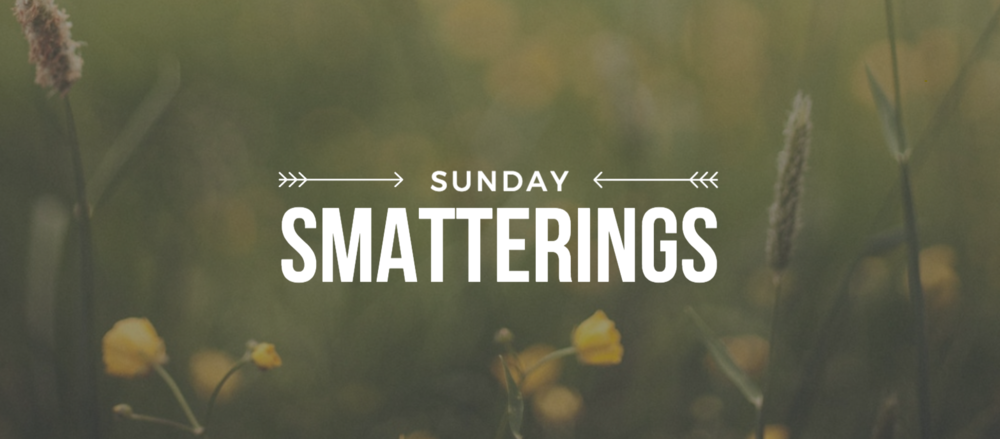 Sunday Smatterings 5.6.18