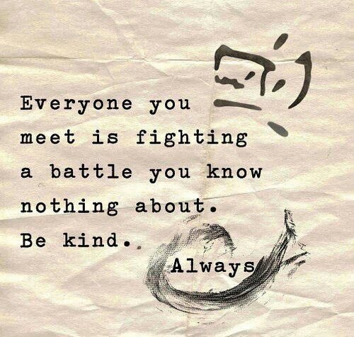 """""""Everyone you meet is fighting a battle you know nothing about. Be kind. ALWAYS."""""""