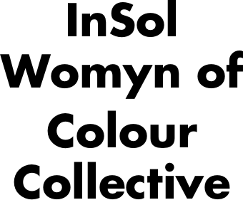 InSol Womyn of Colour Collective  is a united front of multiethnic women existing at multiple ends of the colonial difference. We proudly identify as a dynamic fusion of critical womyn who stand in solidarity with the transnational struggle against all forms of oppression(s), including, but not limited to, colonialism, racism, capitalism, imperialism, sexism, classism, homophobia, heterosexism, elitism, ableism, and ageism.   Contact .  Website .