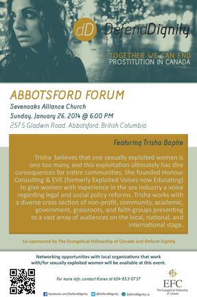 Click to download a printable poster for the ABBOTSFORD FORUM Sevenoaks Alliance Church Sunday, January 26, 2014 @ 6:00 PM 2575 Gladwin Road, Abbotsford, British Columbia Co-sponsored by The Evangelical Fellowship of Canada and Defend Dignity Networking opportunities with local organizations that work with/for sexually exploited women will be available at this event. facebook.com/DefendDignity @DefendDignity DefendDignity.ca For more info, contact Karen at 604-853-0757