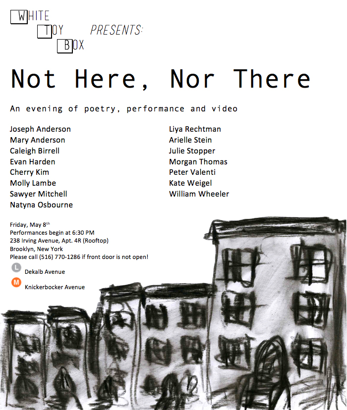 Not Here, Nor There A night of poetry, performance and video Friday May 8, 2015 White Toy Box Gallery, Brooklyn, NY
