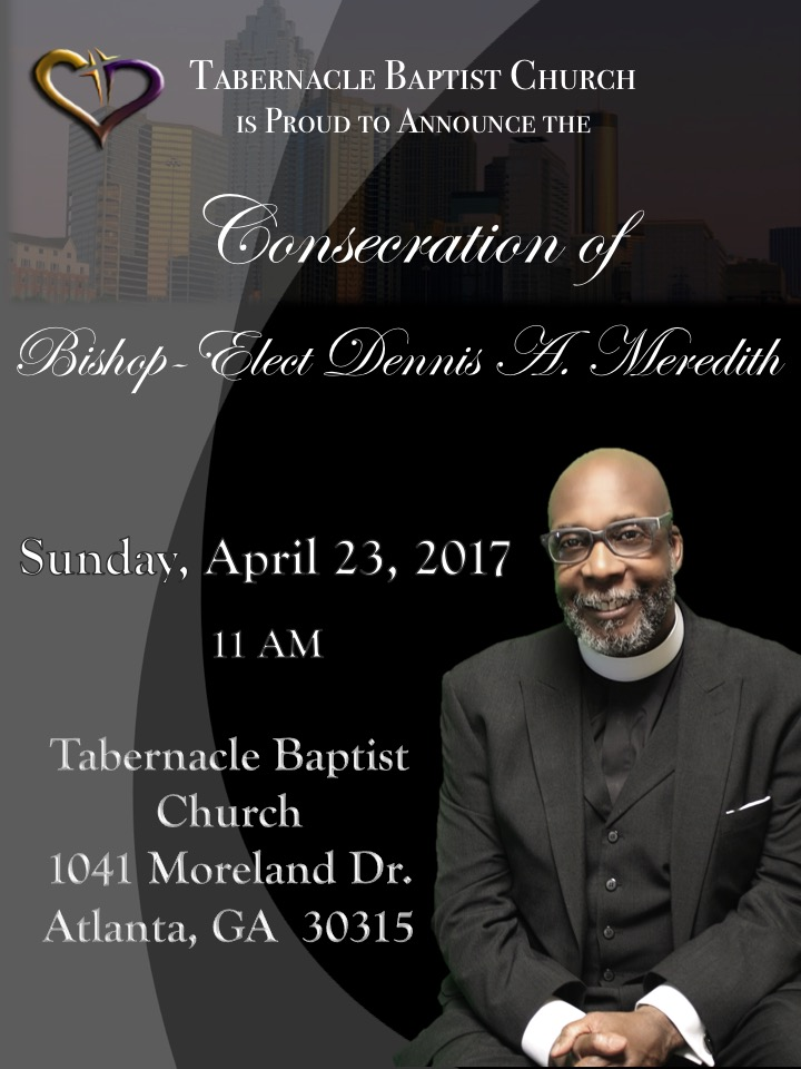 join the tabernacle baptist church family on sunday, april 23rd at 11 am for the consecration service of bishop-elect dennis a. meredith. for more information please contact the tbc office.