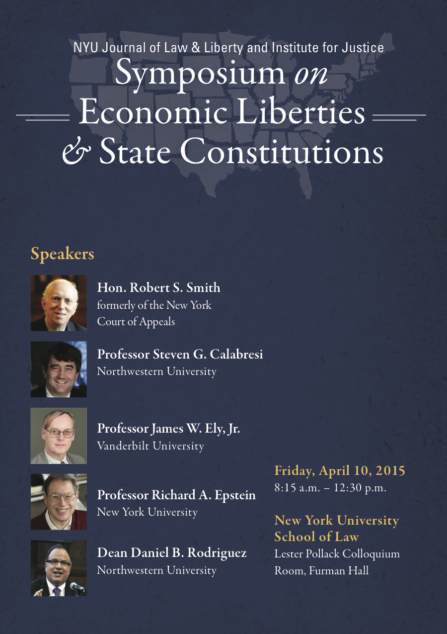 What: NYU Journal of Law & Liberty and Institute for Justice Symposium on Economic Liberties & State Constitutions State constitutions have protected our liberties since the Founding. But scholars have devoted precious little attention to how they protect economic liberties. This event brings together several eminent scholars to begin to fill that void.  Speakers: Keynote address by Hon. Robert S. Smith, formerly of the New York Court of Appeals. Papers by Professor Steven G. Calabresi (Northwestern), Professor James W. Ely, Jr. (Vanderbilt), Professor Richard A. Epstein (NYU), and Dean Daniel B. Rodriguez (Northwestern).  When: Friday, April 10, 2015, 8:15 a.m. – 12:30 p.m.  Where: Lester Pollack Colloquium Room, Furman Hall, New York University School of Law, 245 Sullivan St., New York, New York  Please register via email to mlopresti@ij.org or asanders@ij.org and indicate if staying for lunch afterward. Registration & lunch are free, but space is limited. Reservations on a first-come, first-served basis.