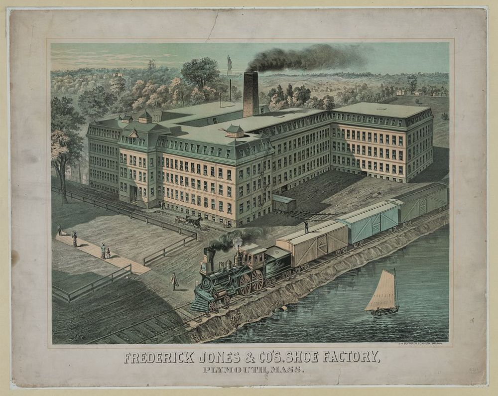 "The Frederick Jones Shoe Factory of Plymouth, Massachusetts, shown in this 1850s engraving, was, by 1860, one of 1,354 shoe manufactories in Massachusetts.  Across New England, the shoe industry employed more than 62,000 people that year. (note Forefathers Monument top center)            Fredrick Jones of Athol, Massachusetts began his career tanning leather. He would exchange leather for shoes with the country shoemakers and with the farmers who would make shoes during the off season winter months.      In 1831  Frederick Jones  added to his business of tanning that of manufacturing heavy shoes and brogans.  Four years afterwards the production was changed from shoes to boots, and the business finally became one of the important industries of the town of Athol, MA. The tannery and the boot  factory  were operated by Mr. Jones and his partners until about 1872.       In 1832 he again enlarged his operations and took his first lot of shoes to New York for sale; transporting them by horse and wagon over the road to Hartford, CT, and then carrying them by steamer, arriving in New York City the day the cholera epidemic was announced. The city was in extreme panic, streets were deserted, stores closed and business was not to be thought of. The sale of shoes was out of the question, and Mr.  Jones  left those he had brought with Tileston, Hazeltine & Co., who were, at that time, large commission dealers.       In 1833 he enlarged his business operations further by starting a business in Boston as a dealer in boots, shoes and leather, being associated then with his cousin, Nahum  Jones,  under the company of F. & N.  Jones.  He continued to reside in Athol, and personally conducted the operations at the tannery and the boot  factory  until 1838, when he moved his residence permanently to Boston.        The firm of F. & N.  Jones  was dissolved in 1847,  Frederick Jones  continued alone until 1853, when Francis F. Emery became associated with him as a partner, and the firm being  Frederick Jones  & Co., which firm continued until 1882, when Mr.  Jones  retired permanently, and the business was continued by Mr. Emery. The firm of  Frederick Jones  & Co. manufactured and sold all kinds of heavy boots and shoes, for men's, boys' and youths', women's, misses' and children's wear ; selling only to the wholesale and jobbing trade. The business of the firm approached the largest in the trade, their product aggregating from 500,000 to 1,000,000 pairs per year, and the employees numbering from 500 to 1,000. They had factories at Ashland, Milford, Athol, South Braintree, Brockton and Plymouth, Mass., and at Dover, Farmington and Alton, N. H. During the Civil War, this firm manufactured largely sewed and pegged boots and shoes for the army, making in three years nearly a million pairs of footwear.     The location of the factory in Plymouth, MA can best be determined from a 1881 Guide to Old Plymouth published by Avery & Doten and printed by Old Colony Memorial Press.     ""Emerging from the railroad station, we take our way through the little park of the railroad company. On our right is a large wooden building, four stories in height, one hundred and fifty feet long and thirty-five feet wide, with an L of nearly equal proportions. This is the boot and   shoe factory   of Messrs.   Fred  erick   Jones   & Company. The land was given by the railroad corporation, and the building erected by a subscription of citizens of the town in 1873, and made a free gift to the firm, in order to establish the business here. At the end of the park we come to Court Street, the county road from Kingston. Opposite, in its nice grounds, is the Samoset House."""