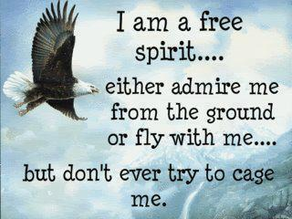 I am a free spirit. Fly with me. Don't cage me.