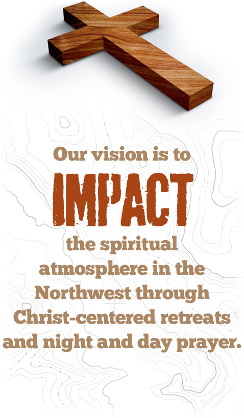 Our vision is to impact the spiritual atmosphere in the Northwest through Christ-centered retreats and night and day prayer.