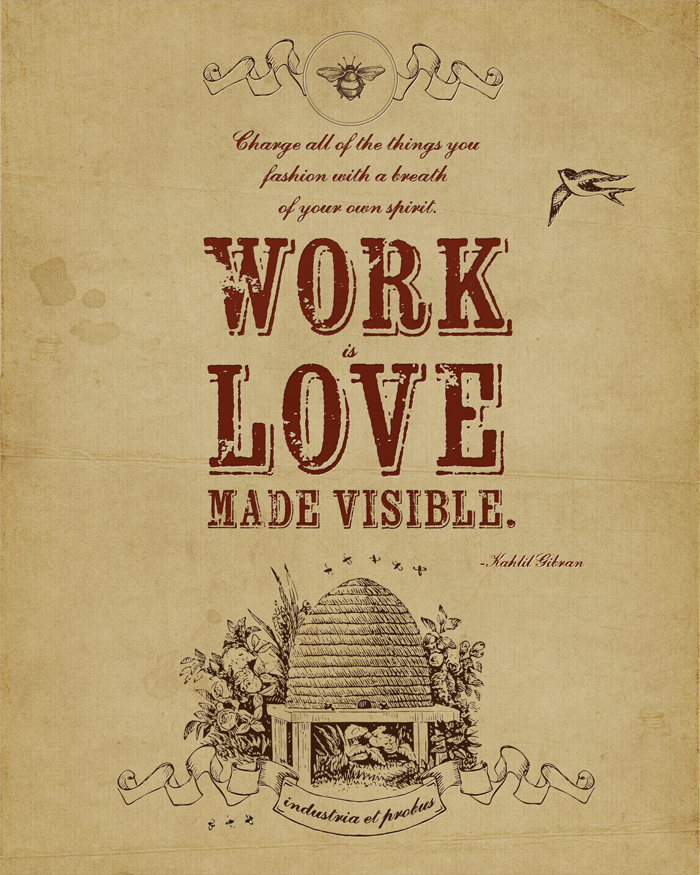 Work is love made visible. -Kahlil Gibran