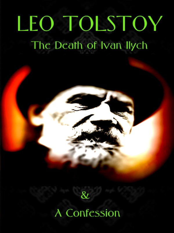 Leo Tolstoy The Death Of Ivan Ilych The Confession Philip Dossick