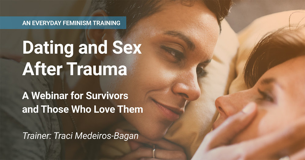 Everyday Feminism Dating and Sex After Trauma Webinar for Survivors and Those Who Love Them