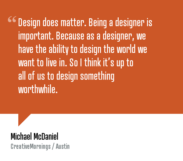 "creativemornings: ""Design does matter. Being a designer is important because, as a designer, we have the ability to design the world we want to live in. So I think it's up to all of us to design something worthwhile. "" — Michael McDaniel. Watch the talk here and check out more quotes!"