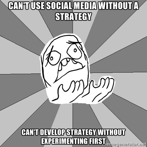 Can't use social media without a strategy; Can't develop strategy without experimenting first