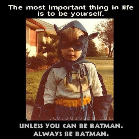 Be yourself. Unless you can be Batman. Always be Batman.