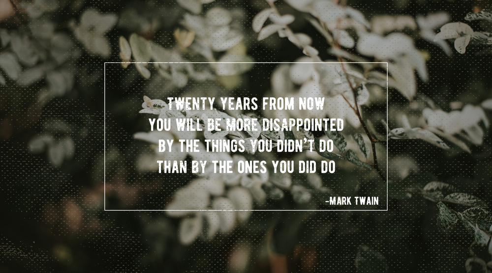 Twenty years from now you will be more disappointed by the things you didn't do than by the ones you did do