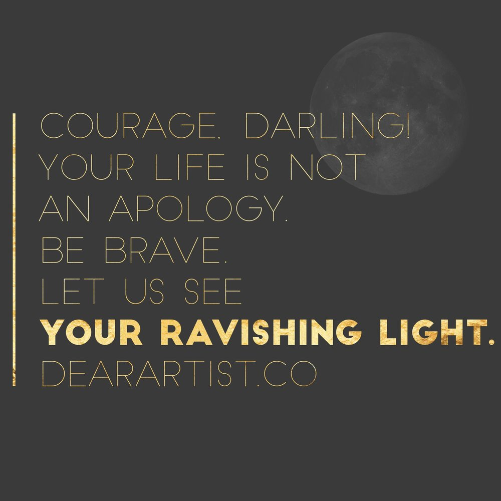 Courage, darling! Your life is not an apology. Be brave. Let us see your ravishing light. DearArtist.co