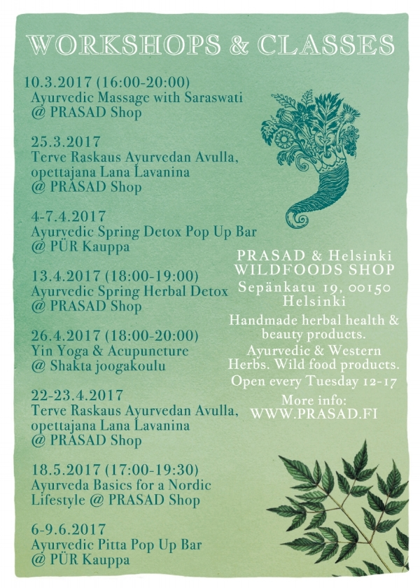 MORE INFO:    Terve Raskaus Ayurvedan Avulla 25.03.2017:   https://holvi.com/shop/prasad/product/622b5bc48a31646fd18064ae9dfa5d42/     Kevätmyyjäiset & kirjajulkkarit Helsinki Wildfoods + PRASAD AYURVEDA 30.03.2017:     https://www.facebook.com/events/1149257148529971/     Ayurvedic Spring Detox                                                                                                    13.04.2017: https://holvi.com/shop/prasad/product/82f149214e2715770d633b5403bfef61/     Yin Yoga & Acupuncture            26.04.2017: https://holvi.com/shop/prasad/product/48dfd753c05b4a5cca24970c5c14aca9/     Ayurveda Basics for a Nordic Lifestyle 18.05.2017: https://holvi.com/shop/prasad/product/e5657ea2bca9b94a0499163e07609cc4/     Terve Raskaus Ayurvedan Avulla                                                                                       22.04. 2017: https://holvi.com/shop/prasad/product/9281c74ac630f703320d5e5c92b85bdd/