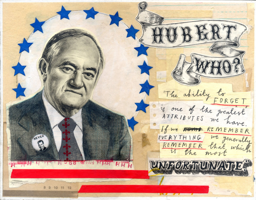 "This portrait of Hubert H Humphrey is now appearing at the Salvage Vanguard Theater Gallery in Austin, Texas as part of the 'Presidential Losers' exhibition. The show opened this weekend and is being held in conjunction with Gnap! Theatre Projects upcoming 44 Plays for 44 Presidents stage production which will be opening at the Theatre on October 5th. It features 75 portraits, one of every contender who ever lost the U.S. Presidential Election.   My contribution, Hubert H. Humphrey lost the the 1968 election to that that delightful character Richard Nixon. Humphrey was also Lyndon Johnson's VP, and ""Hubert who?"" was allegedly Johnson's response when, because he was unable to attend Winston Churchill's funeral, an advisor suggested he send Hubert along as his representative. Humphrey did not attend the funeral.  The other quote is from HHH himself, and seemed appropriate considering the forgettable outcome of his Presidential ambitions."