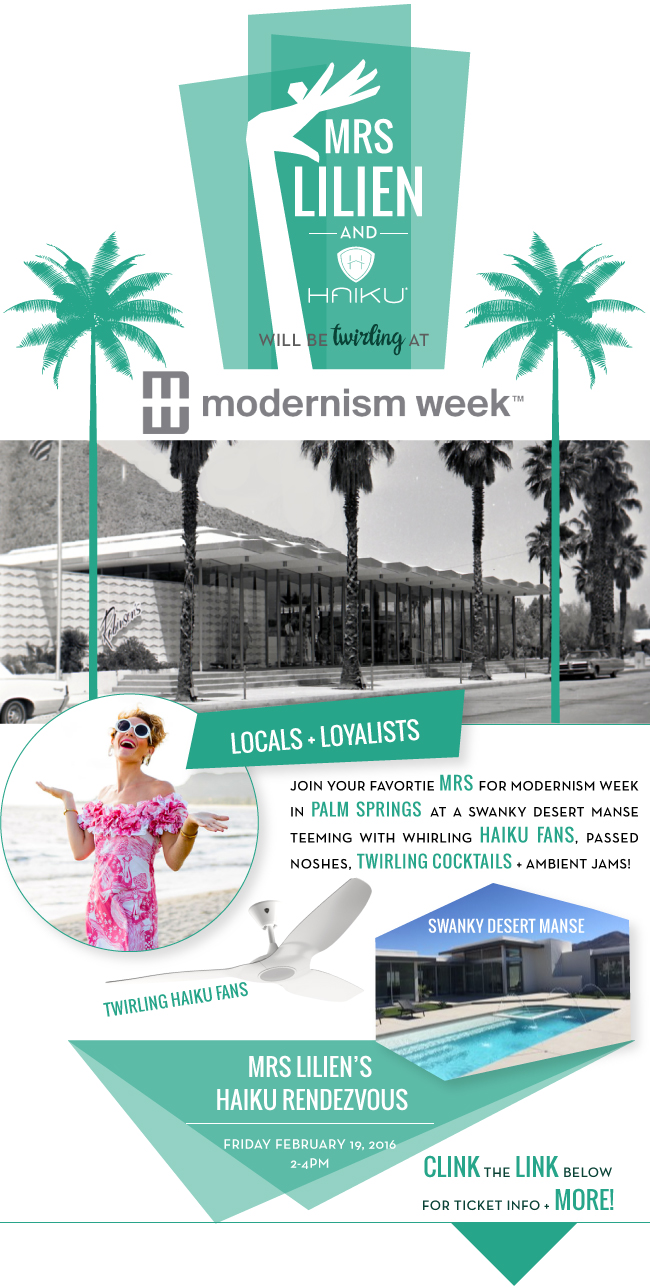 Why I'd be delighted beyond measure, to have you join me at this soirée that I'm hostessing at the above swanky desert treasure! I'll be making my way from the South Pacific to join the tribe gathering in Palm Springs for the annual Modernism Week! If you happen to be in town, be sure to stop by my MRS LILIEN'S HAIKU RENDEZVOUS, which is sure to be on FLEEK! See that link? You'll wanna CLICK it in order to reserve your TICKET!! I promise you'll weep if you miss it!! I cannot wait to see all of you there, I'll be the one floating about with the blonde pixie hair!
