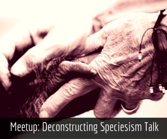 Saturday, January 23 - 10:00 AM Meetup: Deconstructing Speciesism (Talk) DxE House, Oakland