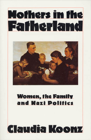 1987  Mothers in the Fatherland: Women, the Family and Nazi Politics  by Claudia Koonz