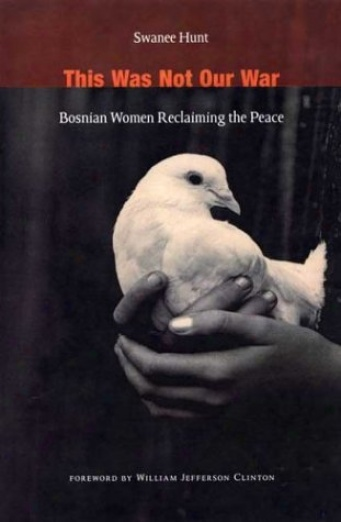 2005 Non-fiction:  This Was Not Our War: Bosnian Women Reclaiming the Peace  by Swanee Hunt