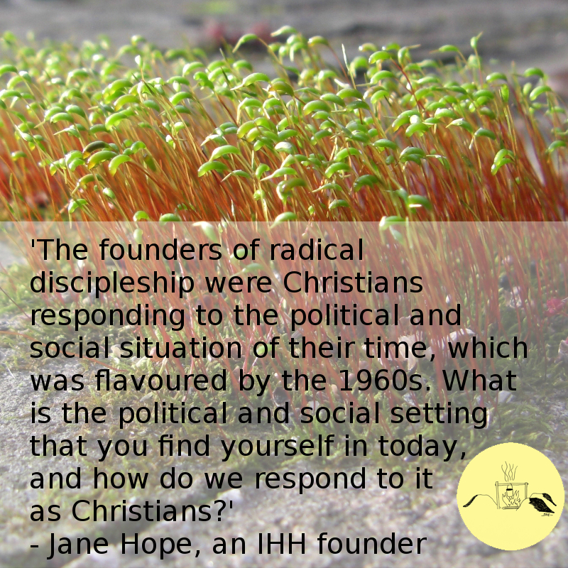 'The founders of radical discipleship were Christians responding to the political and social situation of their time, which was flavoured by the 1960s. What is the political and social setting that you find yourself in today, and how do we respond to it as Christians?' - Jane Hope