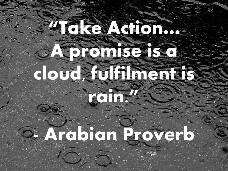 Take action, a promise is a cloud, fulfilment is rain. Arabian Proverb