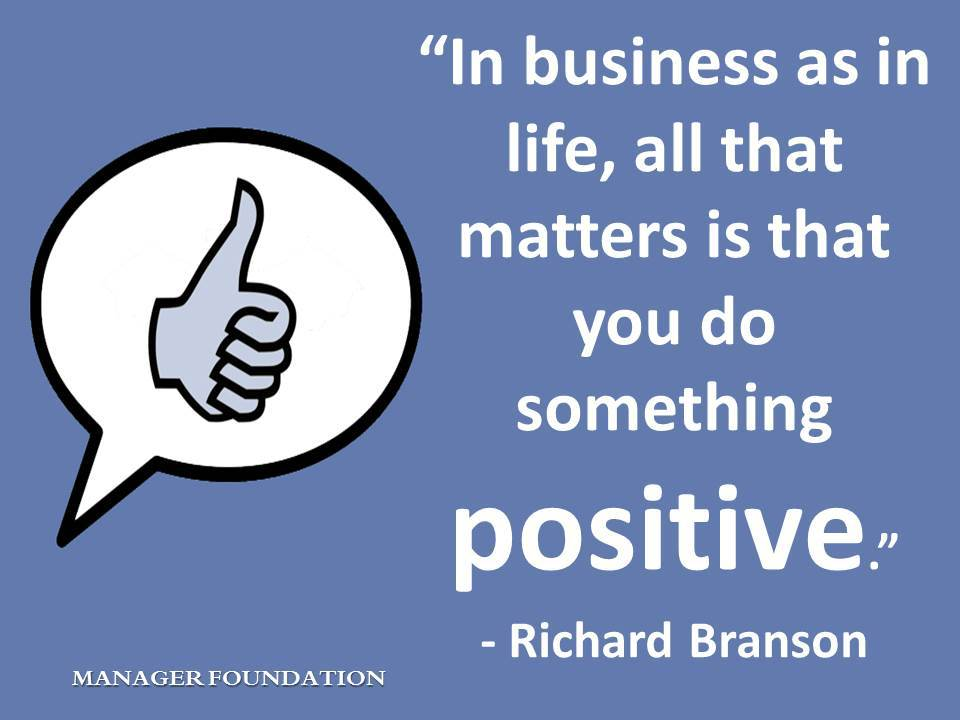 """In business as in life, all that matters is that you do something positive."" - Richard Branson"