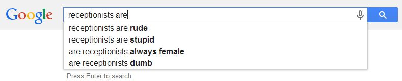 Receptionists are rude, stupid, always female, and dumb according to Google's autofill function.