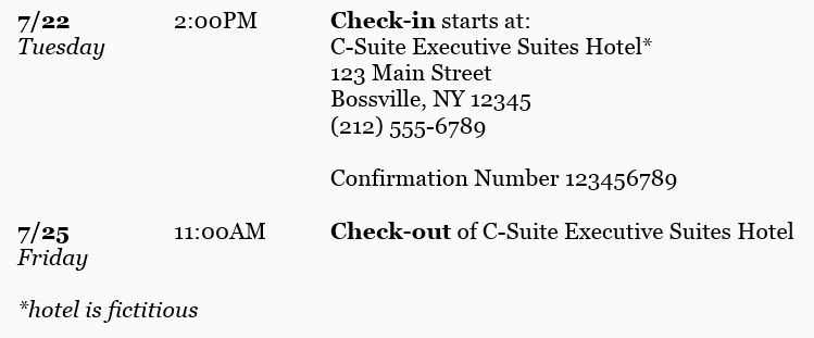 Include the phone number for the front desk in case your boss needs to get in contact with anyone at the hotel for any reason. Include the reservation confirmation number as well as check-in and check-out times.