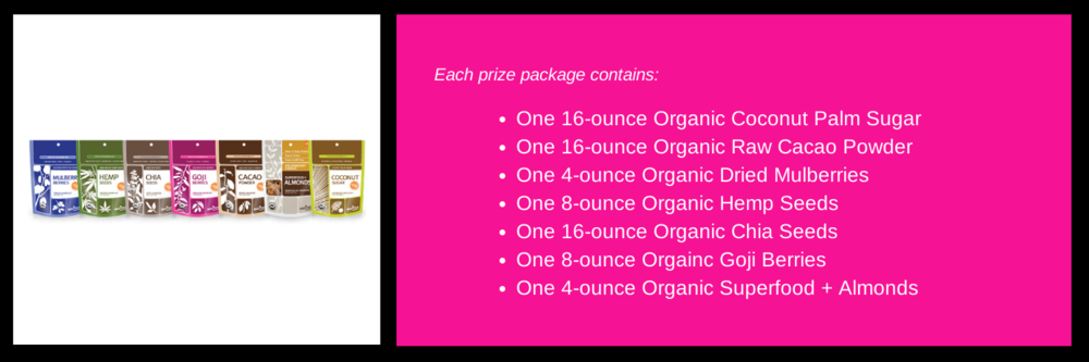 Enter below to win one of 5 packs of the Navitas Naturals superfoods listed and shown above. Retail value $75 per prize package. These packages will be awarded on August 16, 17, 18, 19 and 20.