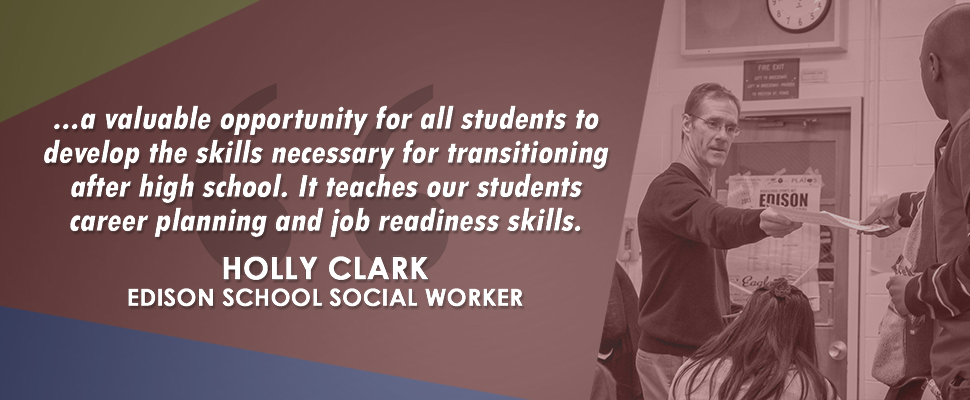 """...a valuable opportunity for all students to develop the skills necessary for transitioning after high school. It teaches our students career planning and job readiness skills."" - Holly Clark, Edison School Social Worker"