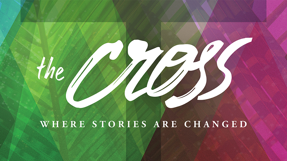 The Cross: Where Stories are Changed April 9, 2017 - April 16, 2017