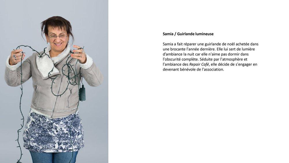 Samia a fait réparer une guirlande de noël achetée dans une brocante l'année dernière. Elle lui sert de lumière la nuit car elle n'aime pas dormir dans l'obscurité complète. Séduite par l'atmosphère et l'ambiance des Repair Café,elle décide de s'engager en devenat bénévole de l'association.