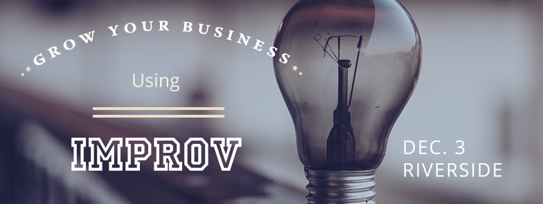 Register for our Improv for Business Workshop in Riverside, CA on Dec. 3, 2015.