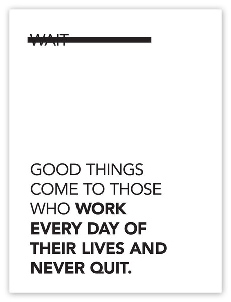 "visualgraphic :     ""Good Things Come To Those Who…"" 18X24 Poster    Purchase Here!    Submitted by  serifsandsans.tumblr.com"