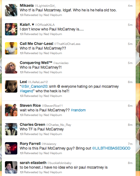 """emileedee: xsparkage: wakeup-maggie: thedailywhat: RIP Society of the Day: I can't decide who I dislike more: The """"who is Paul McCartney"""" kids or the""""I would let Chris Brown beat me"""" girls. I say we toss them all into a monster truck arena and let Bigfoot sort them out. [nedhepburn/caitiedelaney.] no way i…what? Is this a joke? How can someone just not know who he is? Even if you're not a fan (which I'm not.. really..) Are people serious? Is this a directcorrelationto how old I'm actually getting, even though I'm only 23? Is this just another event leading to the end of the world? We may never know…"""