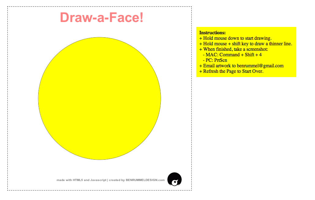 Draw-a-Face!  Here is a little 'game' I made up using HTML5 and Javascript. check it out and draw the coolest face you can think of! *make sure you take a screen shot and email me your art (benrummel@gmail.com). I will be making some sort of blog/book with everyone's artwork!
