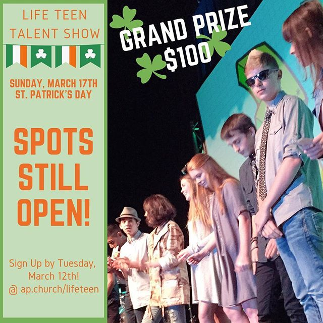 """We still have a handful of spots open for talent show submissions! Come share your gifts with friends and have a shot at the grand prize of $100! Sign-up is at ap.church/lifeteen  Not interested in sharing a talent? Come anyway and eat some good food while supporting your friends! We're having a St. Patrick's Day contest for the """"Most Irish"""" outfit- winner gets a prize!  Don't miss March 17th Life Night!"""