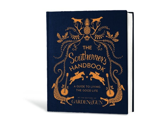 the southerners handbook a guide to living the good life garden gun books