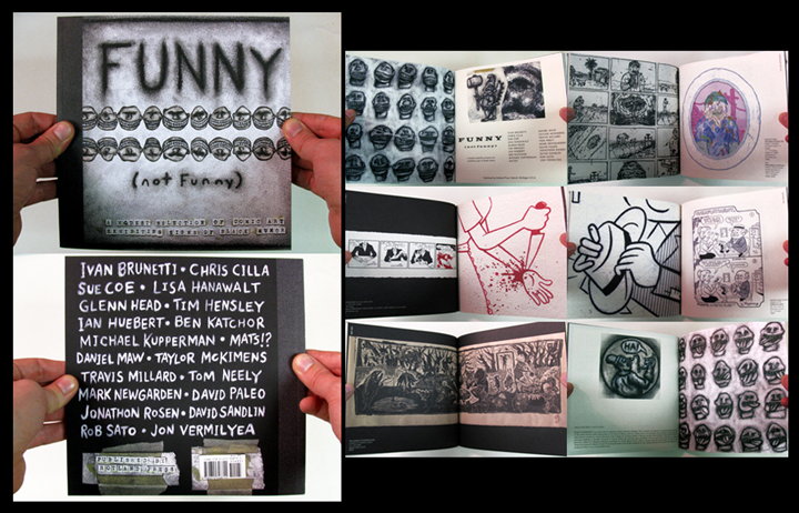 Catalog to the exhibition FUNNY (not funny), held at the University of Michigan School of Art + Design WORK·DETROIT gallery, from January 22 - February 26, 2010. An overview of Black Humor as manifest in contemporary American alternative comics, it included the work of Ivan Brunetti, Chris Cilla, Sue Coe, Lisa Hanawalt, Glenn Head, Tim Hensley, Ian Huebert, Ben Katchor, Michael Kupperman, Mats!?, Daniel Maw, Taylor McKimens, Travis Millard, Tom Neely, Mark Newgarden, David Paleo, Jonathon Rosen, David Sandlin, Rob Sato and Jon Vermilyea. This publication is fully illustrated with images both new and old (many of which previously unpublished), and contains a comprehensive essay on the history of Black Humor in American comics. and new statements written by all of the participating twenty artists, addressing the relationship of their work to Black Humor. Print run is limited to 1000 copies. softcover / 56 pages / full color / 8.5 x 8.5 inches / edited and designed by Ryan Standfest / 2010