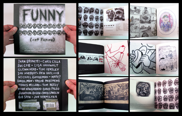 Catalog to the exhibition FUNNY (not funny), held at the University of Michigan School of Art + Design WORK·DETROIT gallery, from January 22 - February 26, 2010. An overview of Black Humor as manifest in contemporary American alternative comics, it included the work of Ivan Brunetti, Chris Cilla, Sue Coe, Lisa Hanawalt, Glenn Head, Tim Hensley, Ian Huebert, Ben Katchor, Michael Kupperman, Mats!?, Daniel Maw, Taylor McKimens, Travis Millard, Tom Neely, Mark Newgarden, David Paleo, Jonathon Rosen, David Sandlin, Rob Sato and Jon Vermilyea. This publication is fully illustrated with images both new and old (many of which previously unpublished), and contains a comprehensive essay on the history of Black Humor in American comics. and new statements written by all of the participating twenty artists, addressing the relationship of their work to Black Humor. Print run is limited to 1000 copies. For ADULTS ONLY. softcover / 56 pages / full color / 8.5 x 8.5 inches / edited and designed by Ryan Standfest / 2010
