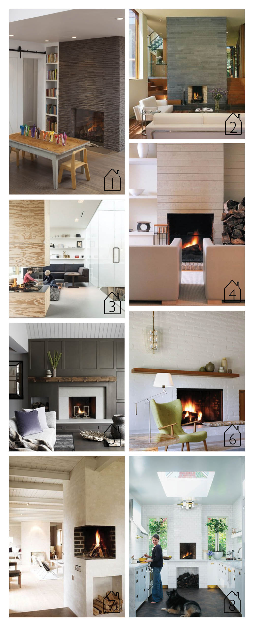 1. Open Mills Valley Home by  Tineke Triggs  image via  Houzz   2. Fireplace design by  Charles Rose Architects  image via  Houzz   3. Villa V by  Paul de Ruiter  Architects image via  ArchDaily   4. Catherine Memmi Summer House image via  Houzz   5. Image via  New England Home   6. Portola Valley home by  The Office of Charles de Lisle   7. Nicklas Rudfell via  Apartment Therapy   8.  Canadian House and Home   design by Sasha Seymour