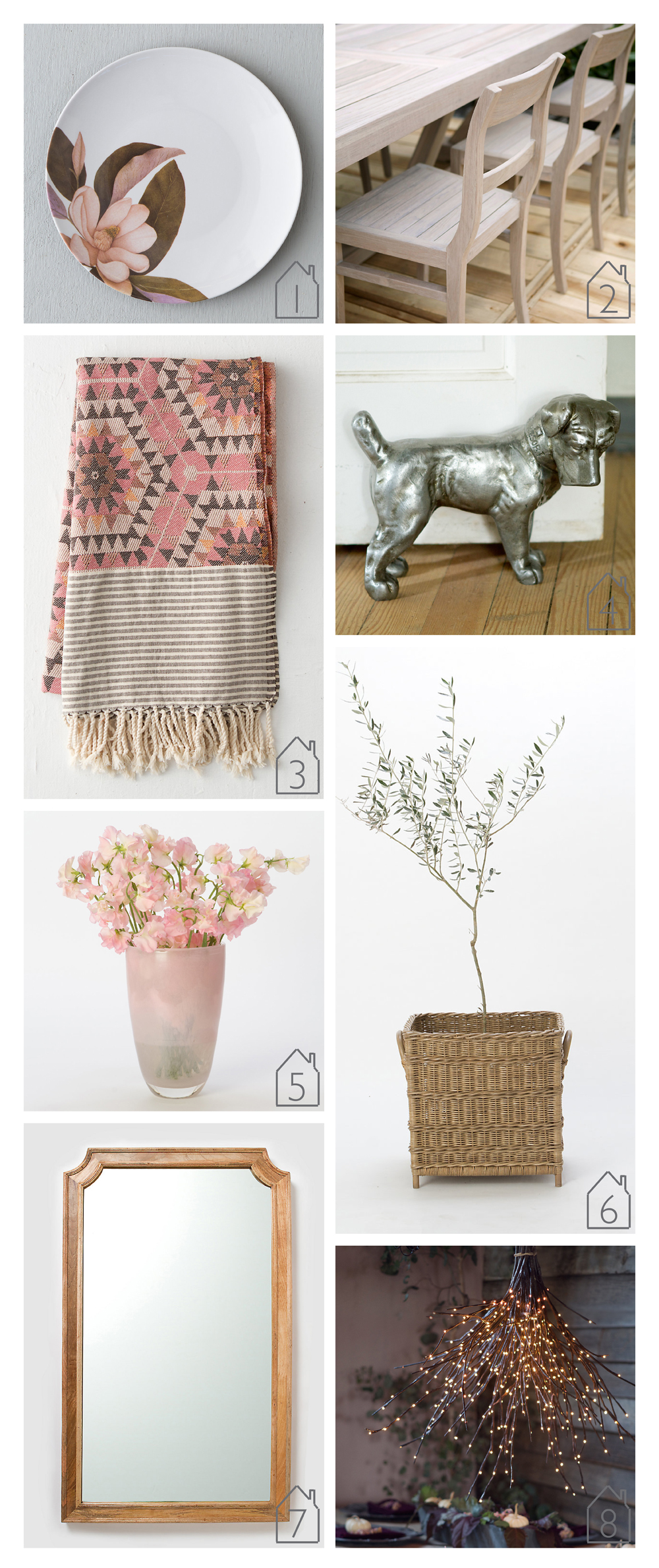 1.  Blooming Magnolia Melamine Plate   2.  Noni Dining Chair   3.  Honeycomb Cotton Throw   4.  Doggy Doorstop   5.  Stone and Glass Vase   6.  Cube Plant Basket   7.  Cut Corners Mirror   8.  Twig Lights